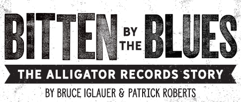 Bitten by the Blues, The Alligator Records Story, by Bruce Iglauer and Patrick A. Roberts